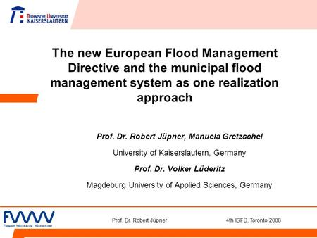 Prof. Dr. Robert Jüpner 4th ISFD, Toronto 2008 The new European Flood Management Directive and the municipal flood management system as one realization.