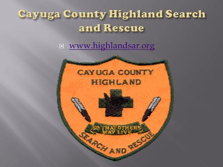  www.highlandsar.org www.highlandsar.org.  We are a group of volunteers founded in 1998. We provide search & rescue services to Cayuga County and surrounding.