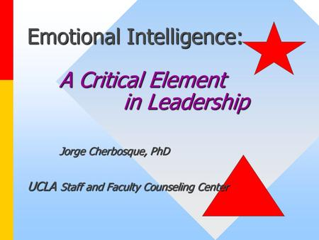Emotional Intelligence: A Critical Element in Leadership Jorge Cherbosque, PhD UCLA Staff and Faculty Counseling Center.