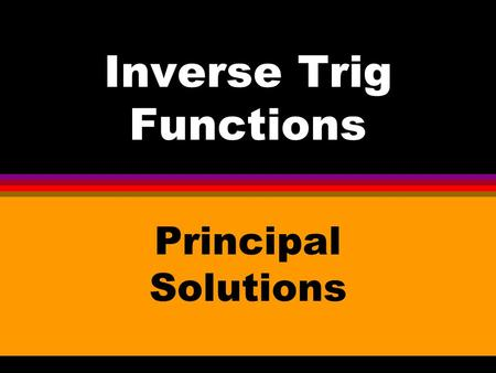 Inverse Trig Functions Principal Solutions. l Each inverse trig function has one set of Principal Solutions. (If you use a calculator to evaluate an inverse.