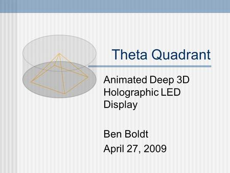 Theta Quadrant Animated Deep 3D Holographic LED <strong>Display</strong> Ben Boldt April 27, 2009.