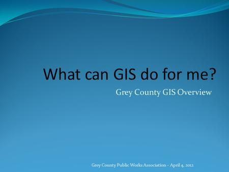 Grey County GIS Overview Grey County Public Works Association – April 4, 2012.