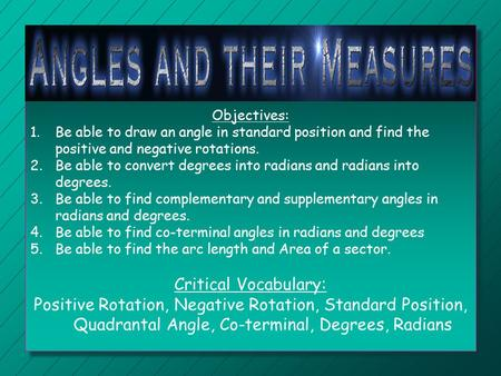 Objectives: Be able to draw an angle in standard position and find the positive and negative rotations. Be able to convert degrees into radians and radians.
