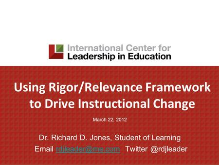 Using Rigor/Relevance Framework to Drive Instructional Change March 22, 2012 Dr. Richard D. Jones, Student of Learning  Twitter