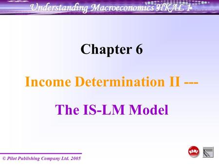© Pilot Publishing Company Ltd. 2005 Chapter 6 Income Determination II --- The IS-LM Model.
