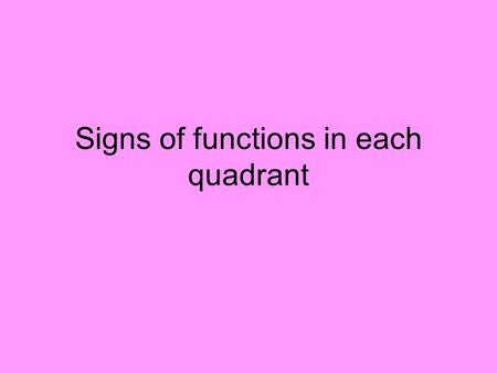 Signs of functions in each quadrant. Page 4 III III IV To determine sign (pos or neg), just pick angle in quadrant and determine sign. Now do Quadrants.