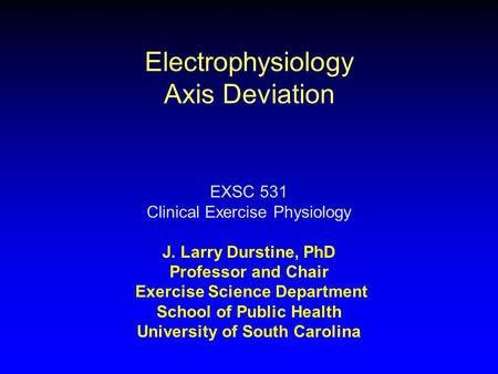 Electrophysiology Axis Deviation EXSC 531 Clinical Exercise Physiology J. Larry Durstine, PhD Professor and Chair Exercise Science Department School of.