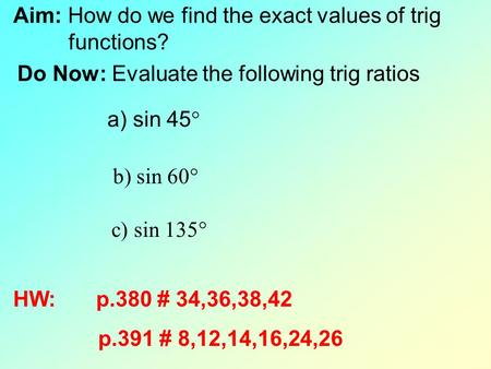 Aim: How do we find the exact values of trig functions? Do Now: Evaluate the following trig ratios a) sin 45  b) sin 60  c) sin 135  HW: p.380 # 34,36,38,42.