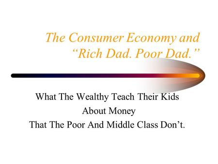 "The Consumer Economy and ""Rich Dad. Poor Dad."" What The Wealthy Teach Their Kids About Money That The Poor And Middle Class Don't."