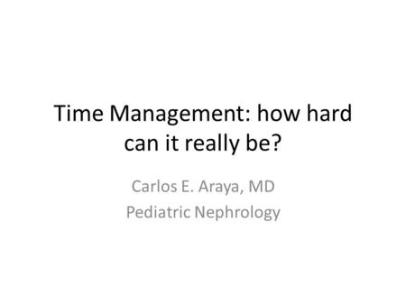 Time Management: how hard can it really be? Carlos E. Araya, MD Pediatric Nephrology.