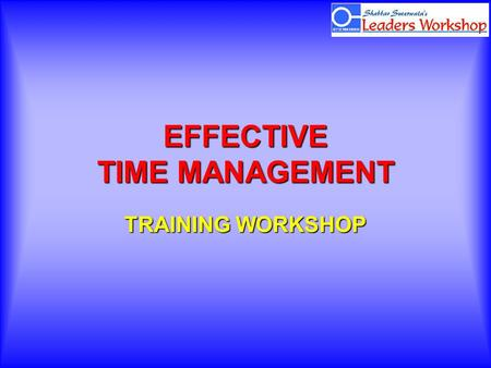 EFFECTIVE TIME MANAGEMENT TRAINING WORKSHOP. Renew yourself regularly.