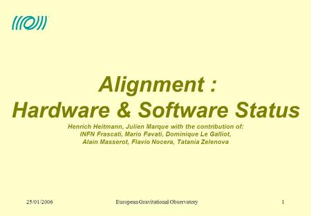 European Gravitational Observatory25/01/20061 Alignment : Hardware & Software Status Henrich Heitmann, Julien Marque with the contribution of: INFN Frascati,