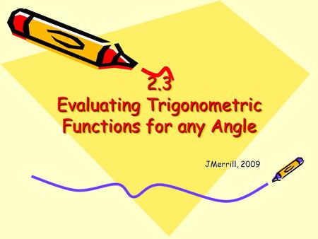 2.3 Evaluating Trigonometric Functions for any Angle JMerrill, 2009.