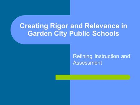 Creating Rigor and Relevance in Garden City Public Schools Refining Instruction and Assessment.