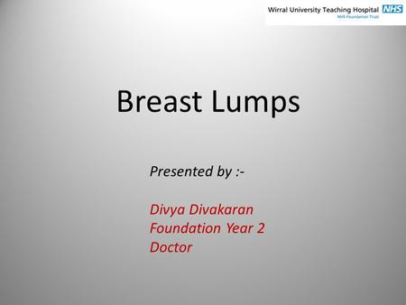Breast Lumps Presented by :- Divya Divakaran Foundation Year 2 Doctor.