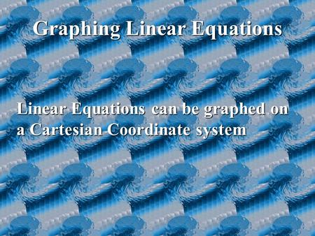 Graphing Linear Equations Linear Equations can be graphed on a Cartesian Coordinate system.