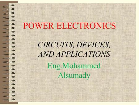 POWER ELECTRONICS CIRCUITS, DEVICES, AND APPLICATIONS Eng.Mohammed Alsumady.
