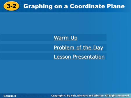 Course 3 3-2 Graphing on a Coordinate Plane 3-2 Graphing on a Coordinate Plane Course 3 Warm Up Warm Up Problem of the Day Problem of the Day Lesson Presentation.