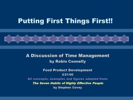 Putting First Things First!! A Discussion of Time Management by Robin Connelly Food Product Development 3/21/00 All concepts, examples and figures adapted.