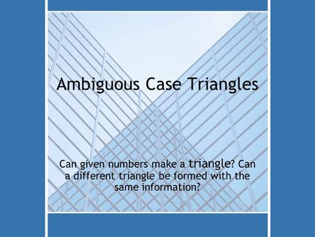 Ambiguous Case Triangles Can given numbers make a triangle ? Can a different triangle be formed with the same information?