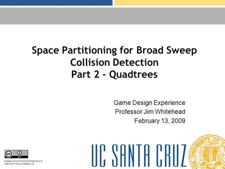 Space Partitioning for Broad Sweep Collision Detection Part 2 - Quadtrees Game Design Experience Professor Jim Whitehead February 13, 2009 Creative Commons.