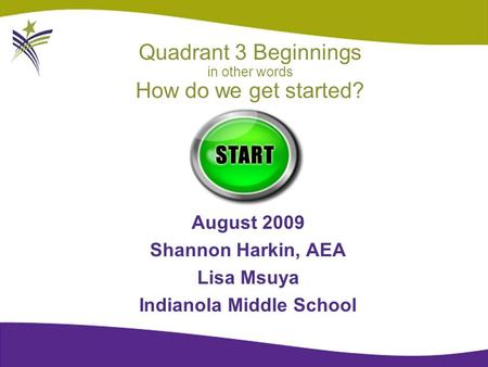 Quadrant 3 Beginnings in other words How do we get started? August 2009 Shannon Harkin, AEA Lisa Msuya Indianola Middle School.