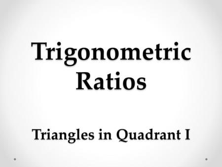 Trigonometric Ratios Triangles in Quadrant I. a Trig Ratio is … … a ratio of the lengths of two sides of a right Δ.