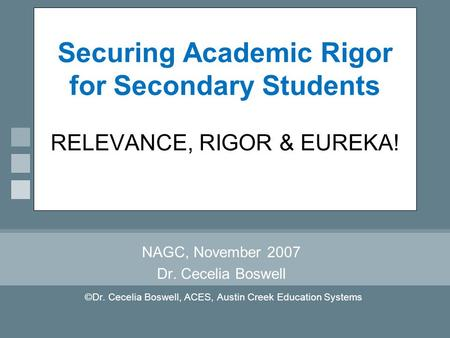 Securing Academic Rigor for Secondary Students RELEVANCE, RIGOR & EUREKA! NAGC, November 2007 Dr. Cecelia Boswell ©Dr. Cecelia Boswell, ACES, Austin Creek.