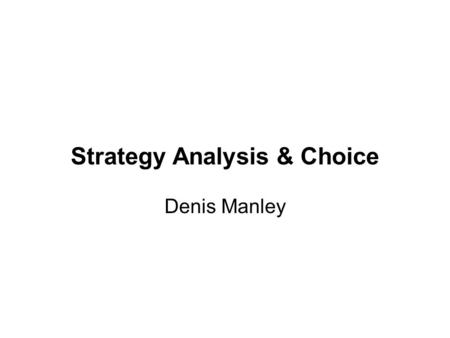 Strategy Analysis & Choice Denis Manley. -- Establishing long-term objectives -- Generating alternative strategies -- Selecting best alternative to achieve.