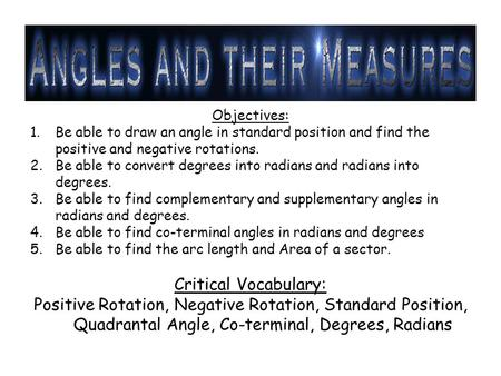 Objectives: 1.Be able to draw an angle in standard position and find the positive and negative rotations. 2.Be able to convert degrees into radians and.