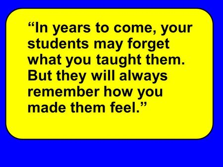 """In years to come, your students may forget what you taught them. But they will always remember how you made them feel."""