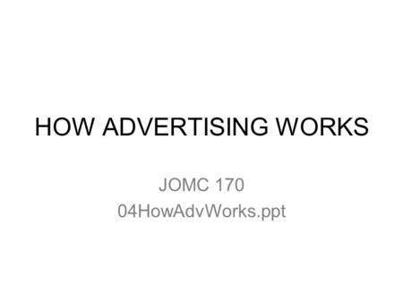 HOW ADVERTISING WORKS JOMC 170 04HowAdvWorks.ppt.