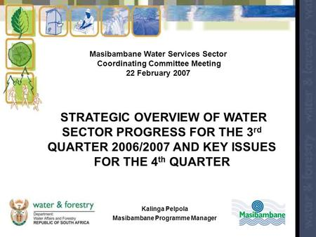 Masibambane Water Services Sector Coordinating Committee Meeting 22 February 2007 STRATEGIC OVERVIEW OF WATER SECTOR PROGRESS FOR THE 3 rd QUARTER 2006/2007.