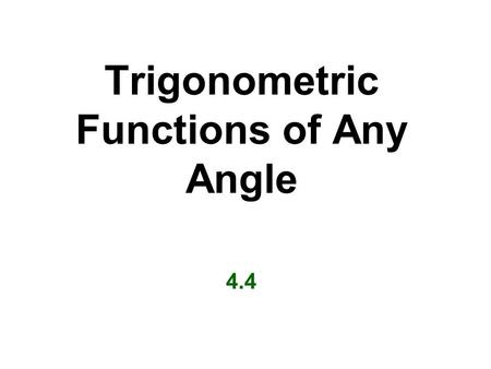 Trigonometric Functions of Any Angle 4.4. Definitions of Trigonometric Functions of Any Angle Let  is be any angle in standard position, and let P =