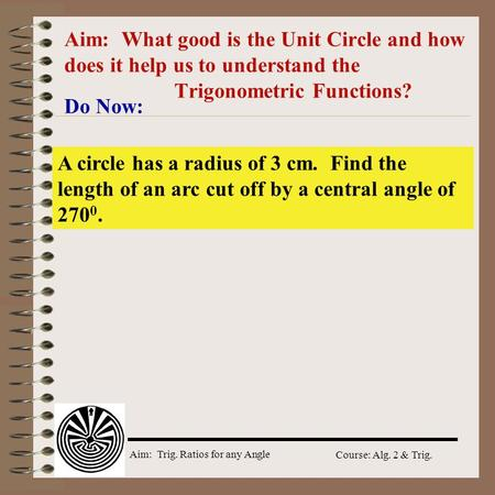 Aim: Trig. Ratios for any Angle Course: Alg. 2 & Trig. Aim: What good is the Unit Circle and how does it help us to understand the Trigonometric Functions?