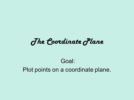 The Coordinate Plane Goal: Plot points on a coordinate plane.