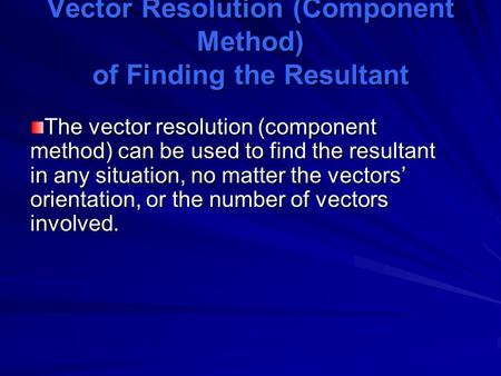 Vector Resolution (Component Method) of Finding the Resultant The vector resolution (component method) can be used to find the resultant in any situation,