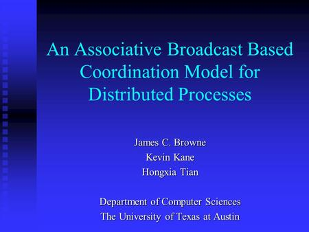 An Associative Broadcast Based Coordination Model for Distributed Processes James C. Browne Kevin Kane Hongxia Tian Department of Computer Sciences The.