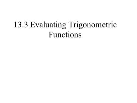 13.3 Evaluating Trigonometric Functions. 0 Let (3, – 4) be a point on the terminal side of an angle in standard position. Evaluate the six trigonometric.