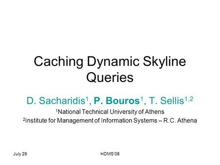 July 29HDMS'08 Caching Dynamic Skyline Queries D. Sacharidis 1, P. Bouros 1, T. Sellis 1,2 1 National Technical University of Athens 2 Institute for Management.