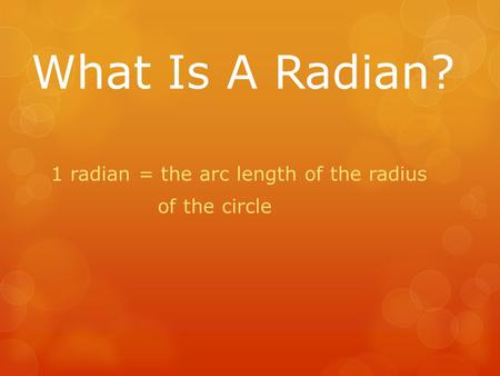 What Is A Radian? 1 radian = the arc length of the radius of the circle.