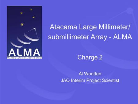 Atacama Large Millimeter/ submillimeter Array - ALMA Charge 2 Al Wootten JAO Interim Project Scientist.