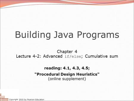 Copyright 2010 by Pearson Education Building Java Programs Chapter 4 Lecture 4-2: Advanced if/else ; Cumulative sum reading: 4.1, 4.3, 4.5; Procedural.