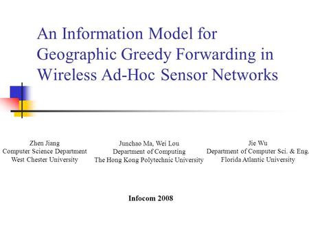 An Information Model for Geographic Greedy Forwarding in Wireless Ad-Hoc Sensor Networks Zhen Jiang Computer Science Department West Chester University.