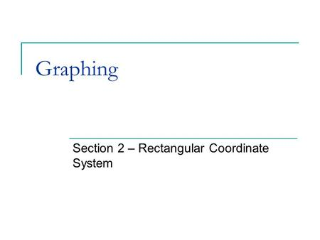Graphing Section 2 – Rectangular Coordinate System.