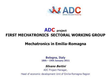 Silvano Bertini ADC Project Manager, Head of economic development Unit of Emilia-Romagna Region ADC project FIRST MECHATRONICS SECTORAL WORKING GROUP Mechatronics.