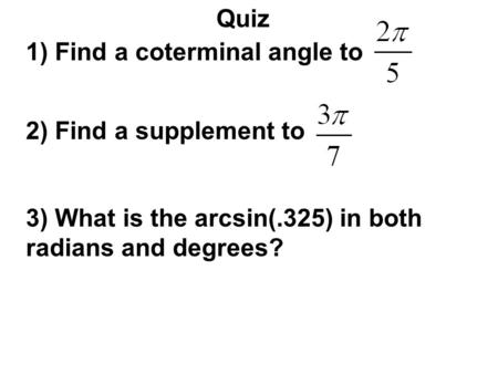 Quiz 1) Find a coterminal angle to 2) Find a supplement to 3) What is the arcsin(.325) in both radians and degrees?