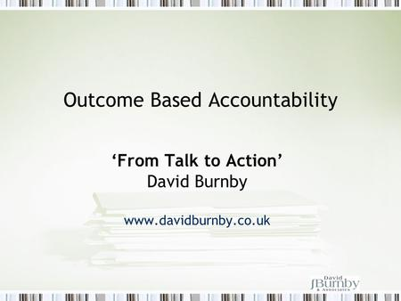 Outcome Based Accountability 'From Talk to Action' David Burnby www.davidburnby.co.uk.