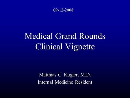 Medical Grand Rounds Clinical Vignette Matthias C. Kugler, M.D. Internal Medicine Resident 09-12-2008.