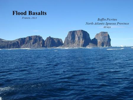 Flood Basalts Francis, 2013 Baffin Picrites North Atlantic Igneous Province 60 mys.